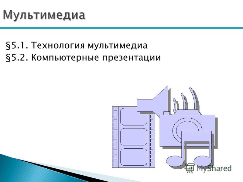 Мультимедиа §5.1. Технология мультимедиа §5.2. Компьютерные презентации