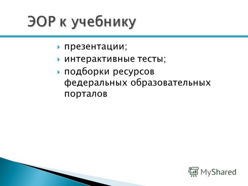 ЭОР к учебнику презентации; интерактивные тесты; подборки ресурсов федеральных образовательных порталов