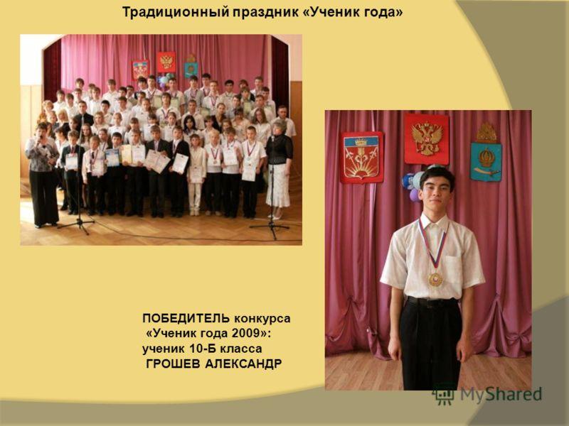 Традиционный праздник «Ученик года» ПОБЕДИТЕЛЬ конкурса «Ученик года 2009»: ученик 10-Б класса ГРОШЕВ АЛЕКСАНДР