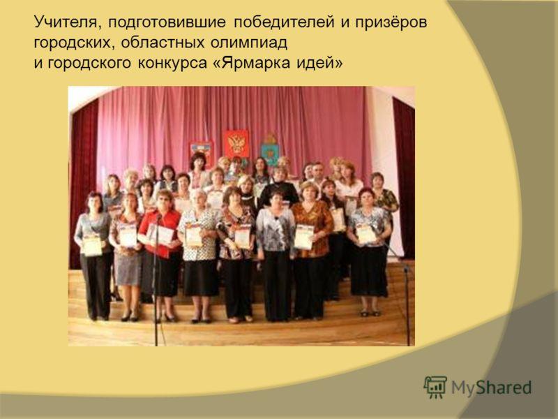 Учителя, подготовившие победителей и призёров городских, областных олимпиад и городского конкурса «Ярмарка идей»