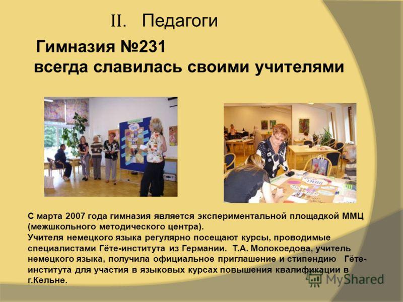 II. Педагоги Гимназия 231 всегда славилась своими учителями С марта 2007 года гимназия является экспериментальной площадкой ММЦ (межшкольного методического центра). Учителя немецкого языка регулярно посещают курсы, проводимые специалистами Гёте-инсти