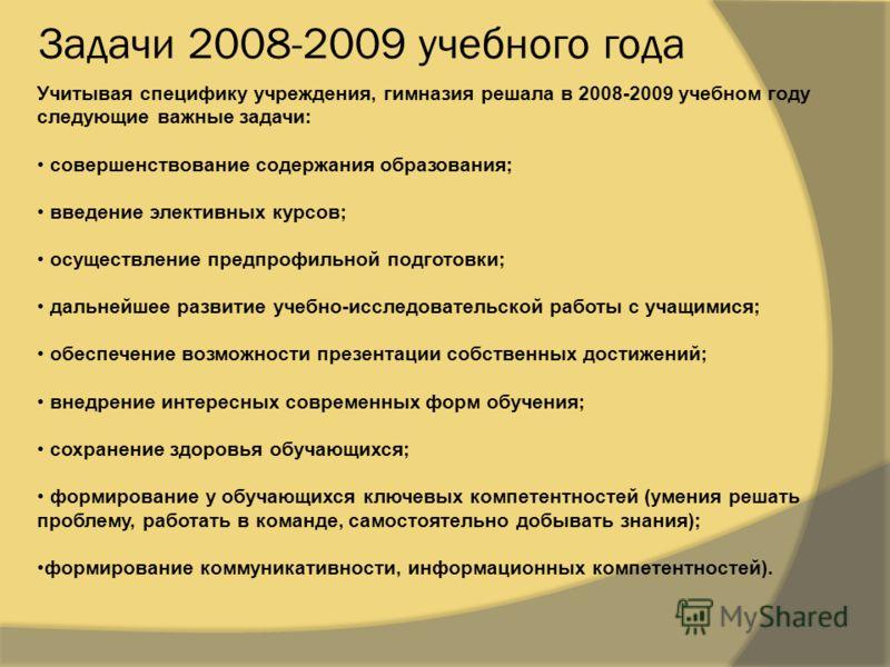 Задачи 2008-2009 учебного года Учитывая специфику учреждения, гимназия решала в 2008-2009 учебном году следующие важные задачи: совершенствование содержания образования; введение элективных курсов; осуществление предпрофильной подготовки; дальнейшее