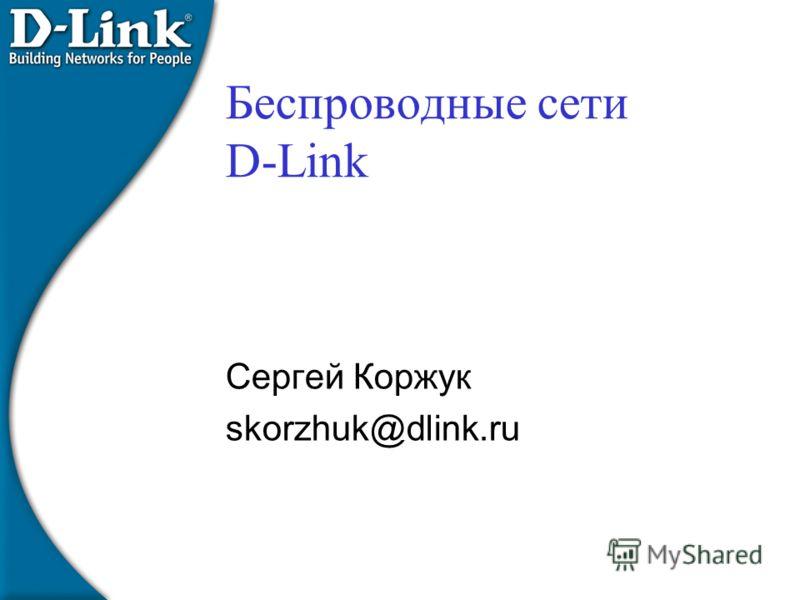 Беспроводные сети D-Link Сергей Коржук skorzhuk@dlink.ru