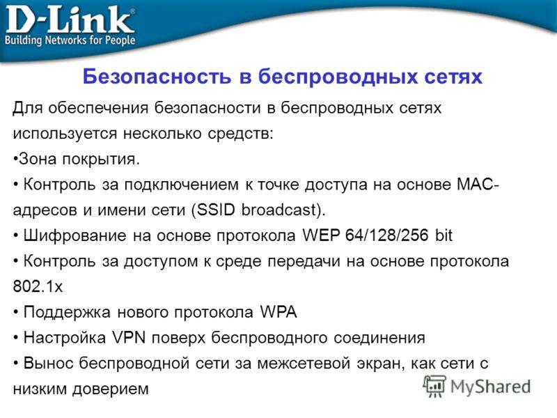 Для обеспечения безопасности в беспроводных сетях используется несколько средств: Зона покрытия. Контроль за подключением к точке доступа на основе MAC- адресов и имени сети (SSID broadcast). Шифрование на основе протокола WEP 64/128/256 bit Контроль