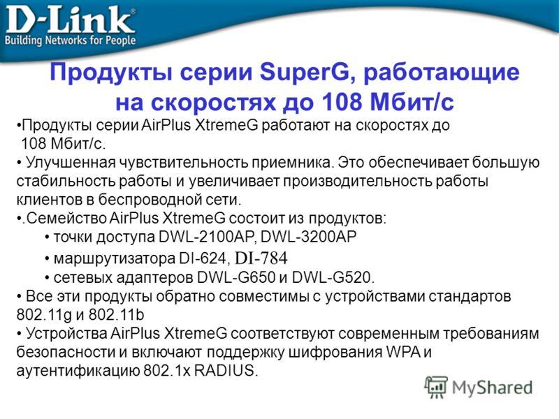 Продукты серии SuperG, работающие на скоростях до 108 Mбит/с Продукты серии AirPlus XtremeG работают на скоростях до 108 Мбит/с. Улучшенная чувствительность приемника. Это обеспечивает большую стабильность работы и увеличивает производительность рабо