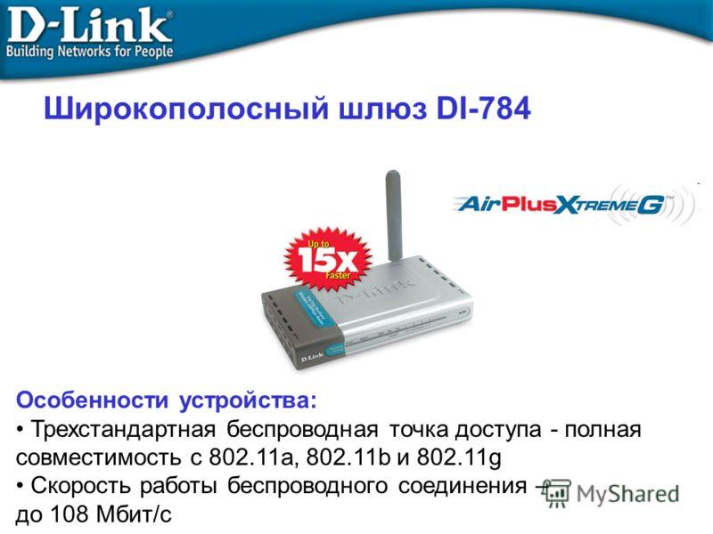 Широкополосный шлюз DI-784 Особенности устройства: Трехстандартная беспроводная точка доступа - полная совместимость с 802.11a, 802.11b и 802.11g Скорость работы беспроводного соединения – до 108 Мбит/с