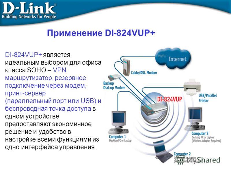 Применение DI-824VUP+ DI-824VUP+ является идеальным выбором для офиса класса SOHO – VPN маршрутизатор, резервное подключение через модем, принт-сервер (параллельный порт или USB) и беспроводная точка доступа в одном устройстве предоставляют экономичн