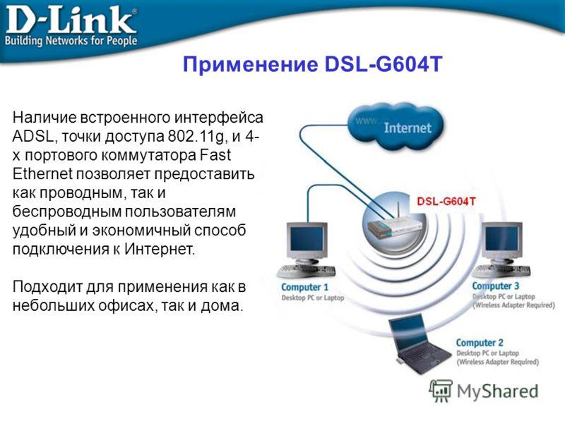 Применение DSL-G604T Наличие встроенного интерфейса ADSL, точки доступа 802.11g, и 4- х портового коммутатора Fast Ethernet позволяет предоставить как проводным, так и беспроводным пользователям удобный и экономичный способ подключения к Интернет. По