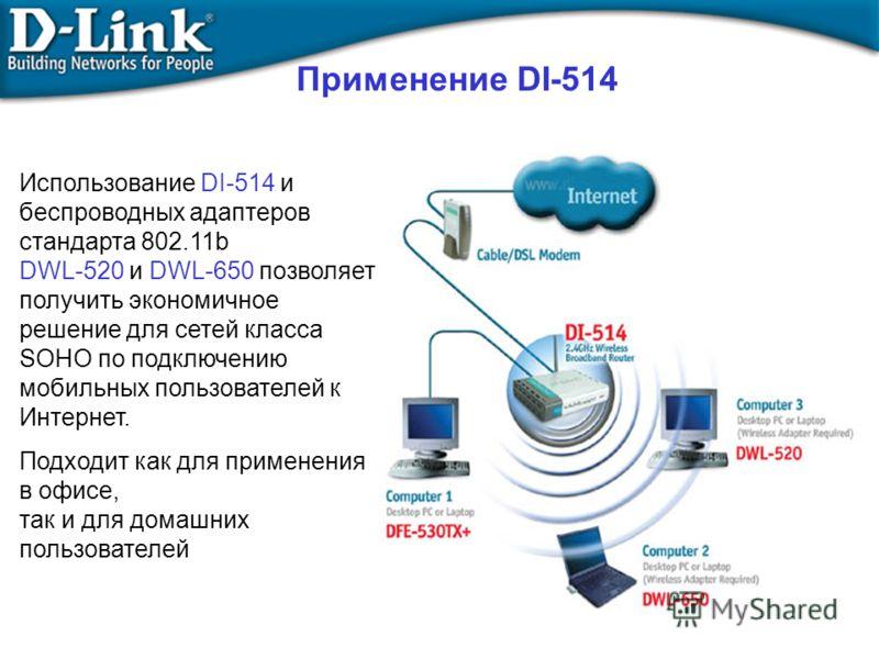 Применение DI-514 Использование DI-514 и беспроводных адаптеров стандарта 802.11b DWL-520 и DWL-650 позволяет получить экономичное решение для сетей класса SOHO по подключению мобильных пользователей к Интернет. Подходит как для применения в офисе, т