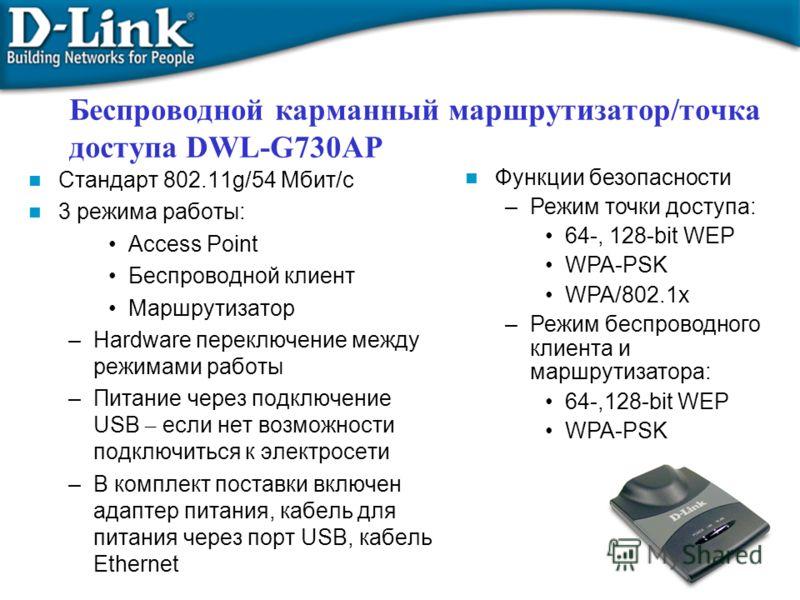 Беспроводной карманный маршрутизатор/точка доступа DWL-G730AP Стандарт 802.11g/54 Мбит/с 3 режима работы: Access Point Беспроводной клиент Маршрутизатор –Hardware переключение между режимами работы –Питание через подключение USB – если нет возможност