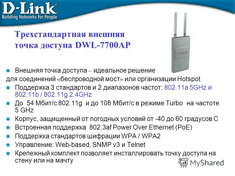 Трехстандартная внешняя точка доступа DWL-7700AP Внешняя точка доступа – идеальное решение для соединений « беспроводной мост » или организации Hotspot Поддержка 3 стандартов и 2 диапазонов частот: 802.11a 5GHz и 802.11b / 802.11g 2.4GHz До 54 Мбит/с