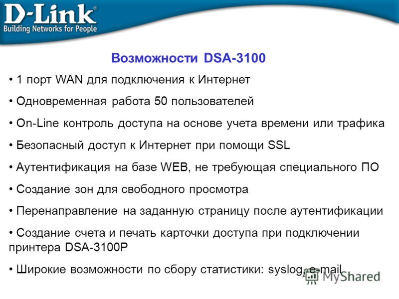 Возможности DSA-3100 1 порт WAN для подключения к Интернет Одновременная работа 50 пользователей On-Line контроль доступа на основе учета времени или трафика Безопасный доступ к Интернет при помощи SSL Аутентификация на базе WEB, не требующая специал
