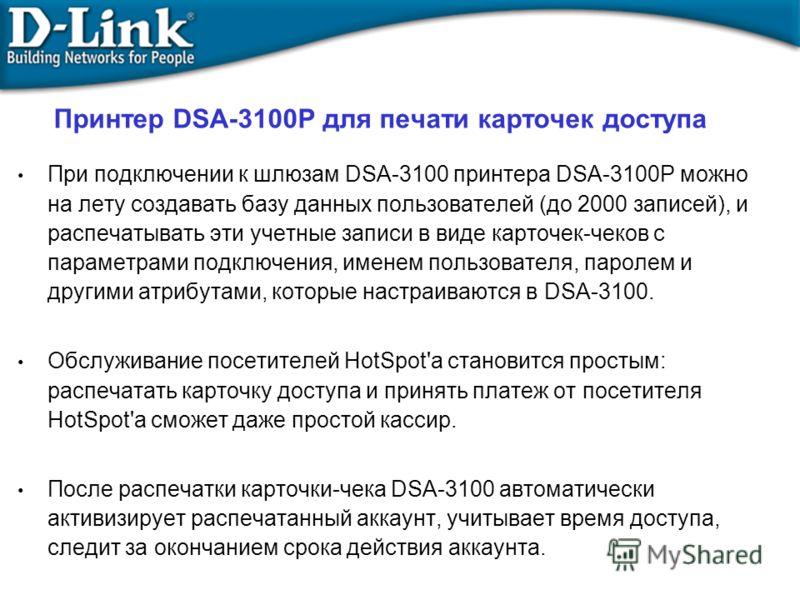 Принтер DSA-3100P для печати карточек доступа При подключении к шлюзам DSA-3100 принтера DSA-3100P можно на лету создавать базу данных пользователей (до 2000 записей), и распечатывать эти учетные записи в виде карточек-чеков с параметрами подключения
