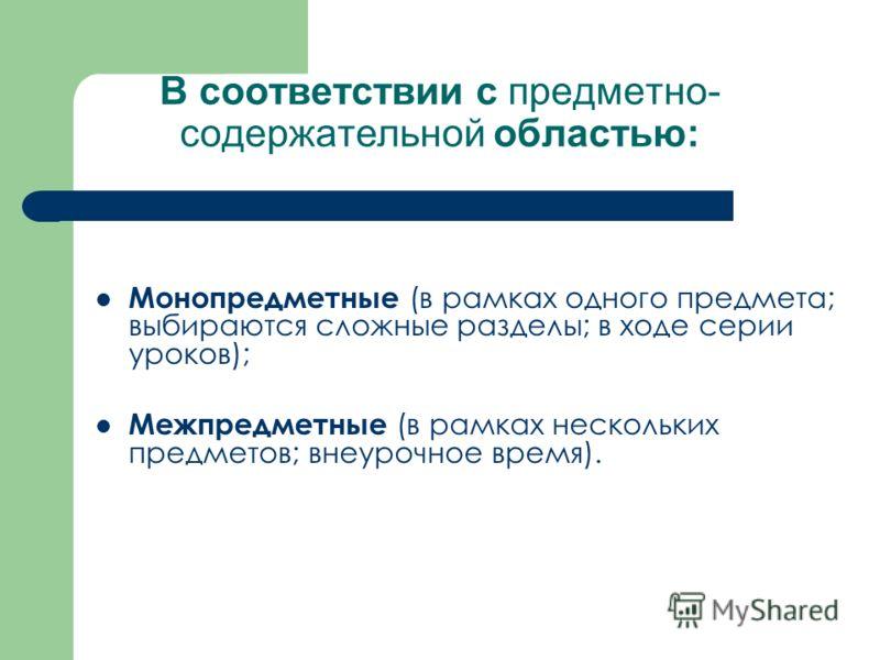 В соответствии с предметно- содержательной областью: Монопредметные (в рамках одного предмета; выбираются сложные разделы; в ходе серии уроков); Межпредметные (в рамках нескольких предметов; внеурочное время).