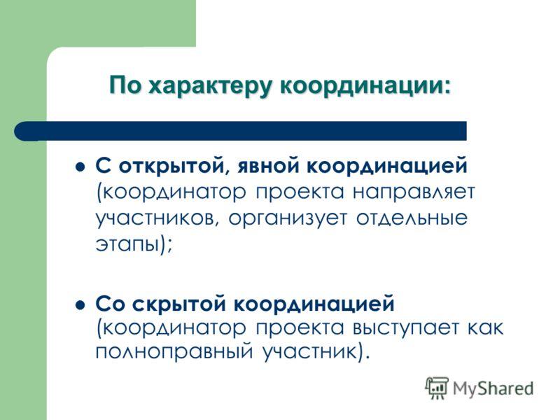 По характеру координации: С открытой, явной координацией (координатор проекта направляет участников, организует отдельные этапы); Со скрытой координацией (координатор проекта выступает как полноправный участник).