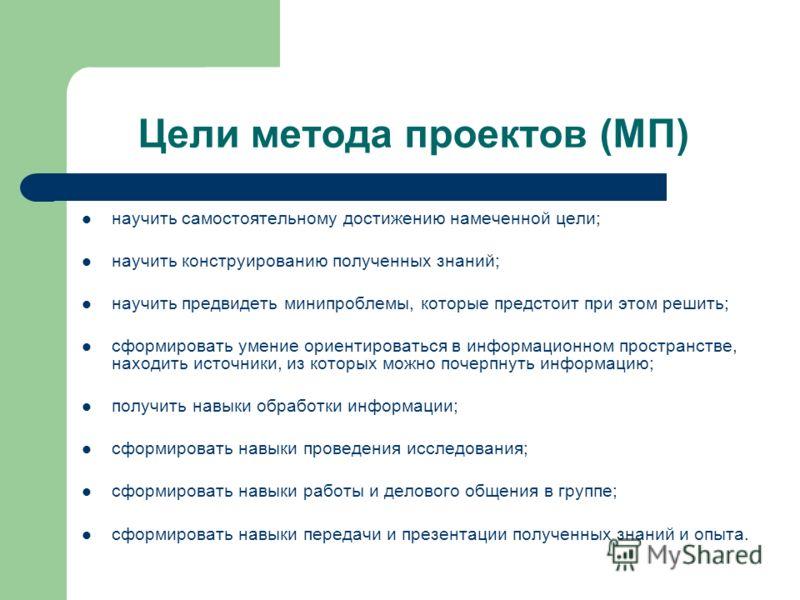 Цели метода проектов (МП) научить самостоятельному достижению намеченной цели; научить конструированию полученных знаний; научить предвидеть минипроблемы, которые предстоит при этом решить; сформировать умение ориентироваться в информационном простра