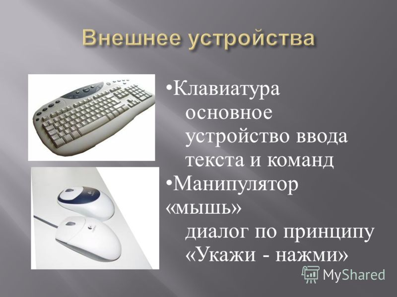 Клавиатура основное устройство ввода текста и команд Манипулятор «мышь» диалог по принципу «Укажи - нажми»