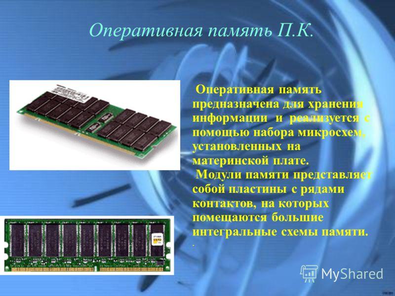 Оперативная память П.К. Оперативная память предназначена для хранения информации и реализуется с помощью набора микросхем, установленных на материнской плате. Модули памяти представляет собой пластины с рядами контактов, на которых помещаются большие