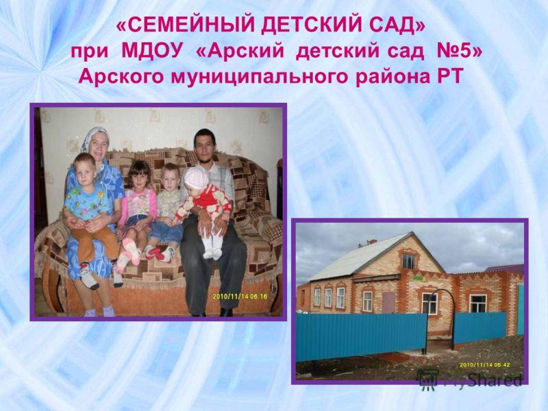 «СЕМЕЙНЫЙ ДЕТСКИЙ САД» при МДОУ «Арский детский сад 5» Арского муниципального района РТ