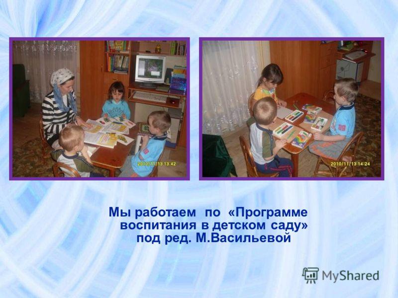 Мы работаем по «Программе воспитания в детском саду» под ред. М.Васильевой