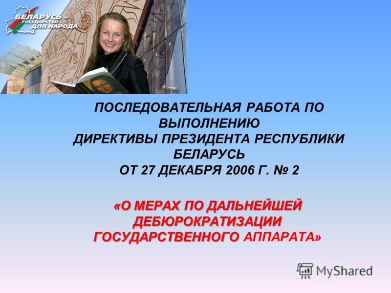 ПОСЛЕДОВАТЕЛЬНАЯ РАБОТА ПО ВЫПОЛНЕНИЮ ДИРЕКТИВЫ ПРЕЗИДЕНТА РЕСПУБЛИКИ БЕЛАРУСЬ ОТ 27 ДЕКАБРЯ 2006 Г. 2 «О МЕРАХ ПО ДАЛЬНЕЙШЕЙ ДЕБЮРОКРАТИЗАЦИИ ГОСУДАРСТВЕННОГО «О МЕРАХ ПО ДАЛЬНЕЙШЕЙ ДЕБЮРОКРАТИЗАЦИИ ГОСУДАРСТВЕННОГО АППАРАТА»