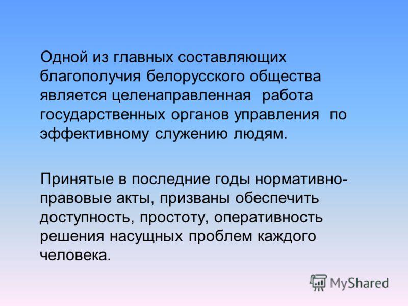 Одной из главных составляющих благополучия белорусского общества является целенаправленная работа государственных органов управления по эффективному служению людям. Принятые в последние годы нормативно- правовые акты, призваны обеспечить доступность,