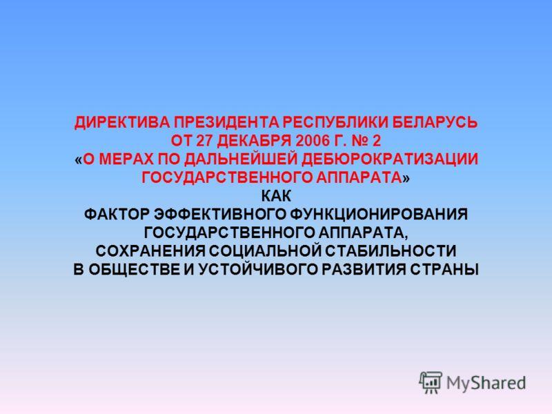 ДИРЕКТИВА ПРЕЗИДЕНТА РЕСПУБЛИКИ БЕЛАРУСЬ ОТ 27 ДЕКАБРЯ 2006 Г. 2 «О МЕРАХ ПО ДАЛЬНЕЙШЕЙ ДЕБЮРОКРАТИЗАЦИИ ГОСУДАРСТВЕННОГО АППАРАТА» КАК ФАКТОР ЭФФЕКТИВНОГО ФУНКЦИОНИРОВАНИЯ ГОСУДАРСТВЕННОГО АППАРАТА, СОХРАНЕНИЯ СОЦИАЛЬНОЙ СТАБИЛЬНОСТИ В ОБЩЕСТВЕ И УС