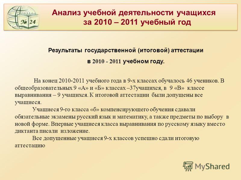 Анализ учебной деятельности учащихся за 2010 – 2011 учебный год Анализ учебной деятельности учащихся за 2010 – 2011 учебный год Результаты государственной (итоговой) аттестации в 2010 - 2011 учебном году. На конец 2010-2011 учебного года в 9-х класса
