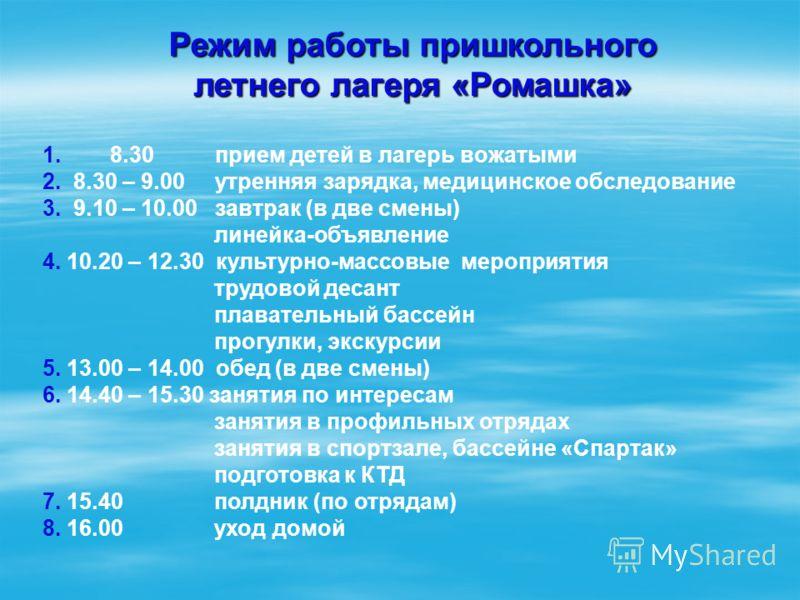 Режим работы пришкольного летнего лагеря «Ромашка» 1. 8.30 прием детей в лагерь вожатыми 2. 8.30 – 9.00 утренняя зарядка, медицинское обследование 3. 9.10 – 10.00 завтрак (в две смены) линейка-объявление 4. 10.20 – 12.30 культурно-массовые мероприяти