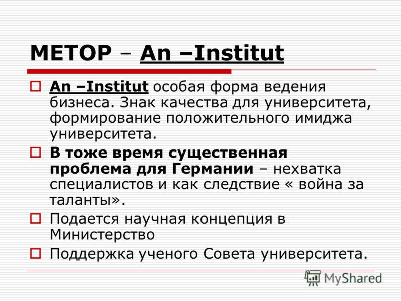 METOP – An –Institut An –Institut особая форма ведения бизнеса. Знак качества для университета, формирование положительного имиджа университета. В тоже время существенная проблема для Германии – нехватка специалистов и как следствие « война за талант