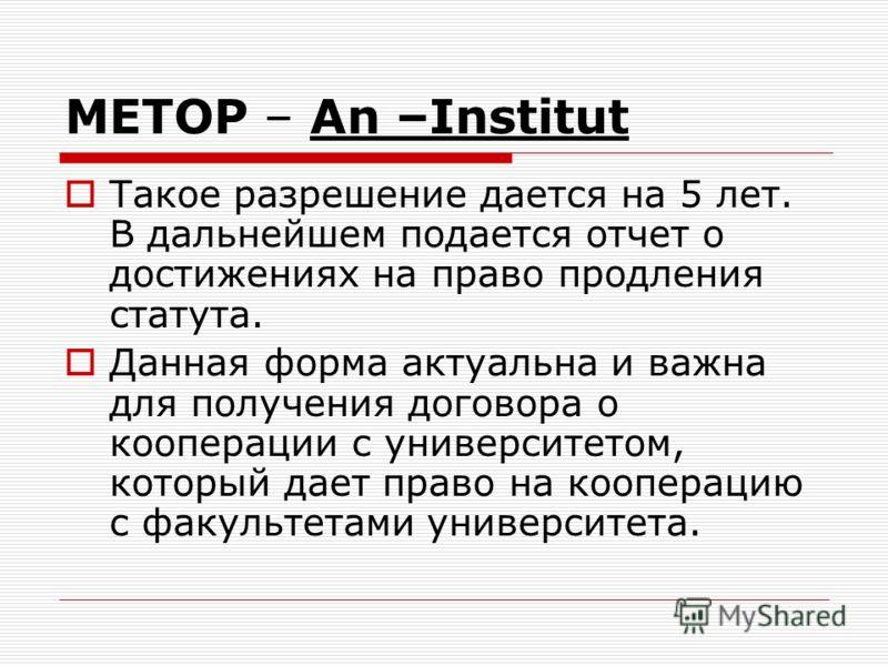 METOP – An –Institut Такое разрешение дается на 5 лет. В дальнейшем подается отчет о достижениях на право продления статута. Данная форма актуальна и важна для получения договора о кооперации с университетом, который дает право на кооперацию с факуль