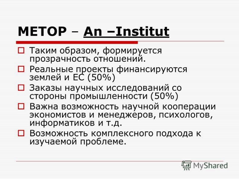 METOP – An –Institut Таким образом, формируется прозрачность отношений. Реальные проекты финансируются землей и ЕС (50%) Заказы научных исследований со стороны промышленности (50%) Важна возможность научной кооперации экономистов и менеджеров, психол