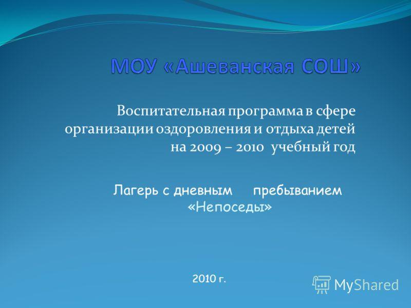 Воспитательная программа в сфере организации оздоровления и отдыха детей на 2009 – 2010 учебный год 2010 г. Лагерь с дневным пребыванием «Непоседы»