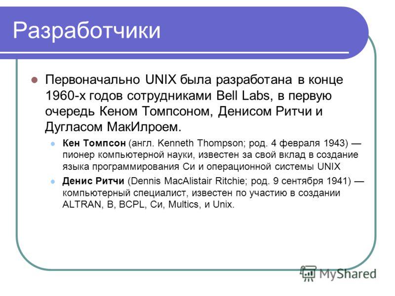 Разработчики Первоначально UNIX была разработана в конце 1960-х годов сотрудниками Bell Labs, в первую очередь Кеном Томпсоном, Денисом Ритчи и Дугласом МакИлроем. Кен Томпсон (англ. Kenneth Thompson; род. 4 февраля 1943) пионер компьютерной науки, и