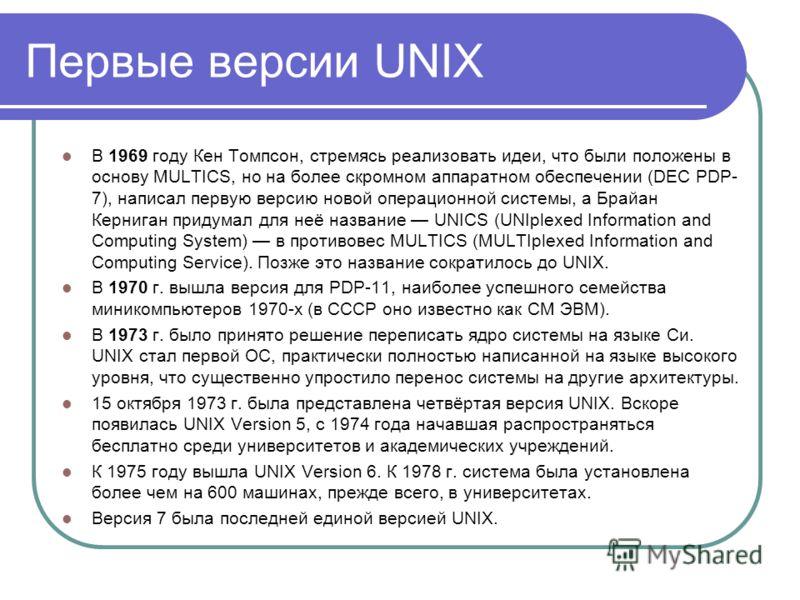 Первые версии UNIX В 1969 году Кен Томпсон, стремясь реализовать идеи, что были положены в основу MULTICS, но на более скромном аппаратном обеспечении (DEC PDP- 7), написал первую версию новой операционной системы, а Брайан Керниган придумал для неё