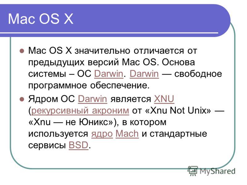 Mac OS X Mac OS X значительно отличается от предыдущих версий Mac OS. Основа системы – ОС Darwin. Darwin свободное программное обеспечение.Darwin Ядром ОС Darwin является XNU (рекурсивный акроним от «Xnu Not Unix» «Xnu не Юникс»), в котором используе
