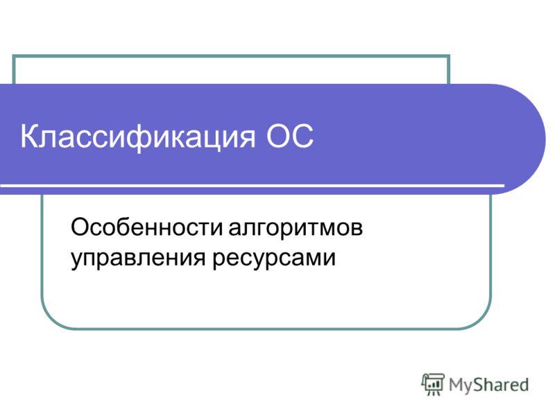 Классификация ОС Особенности алгоритмов управления ресурсами
