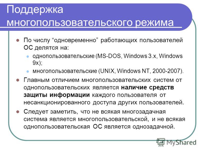 Поддержка многопользовательского режима По числу одновременно работающих пользователей ОС делятся на: однопользовательские (MS-DOS, Windows 3.x, Windows 9x); многопользовательские (UNIX, Windows NT, 2000-2007). Главным отличием многопользовательских