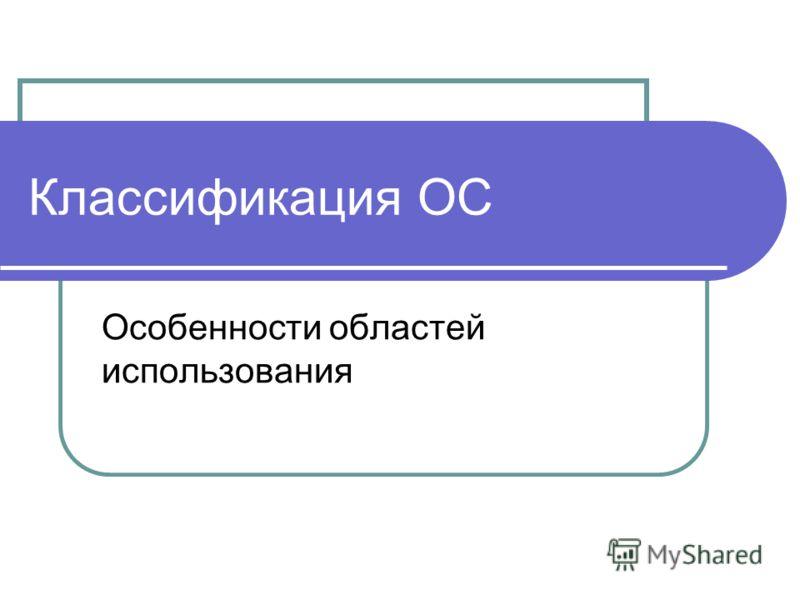 Классификация ОС Особенности областей использования