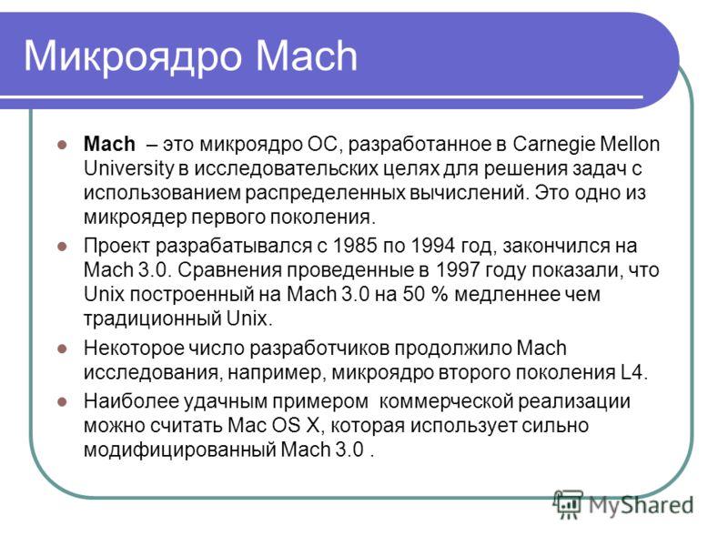 Микроядро Mach Mach – это микроядро ОС, разработанное в Carnegie Mellon University в исследовательских целях для решения задач с использованием распределенных вычислений. Это одно из микроядер первого поколения. Проект разрабатывался с 1985 по 1994 г