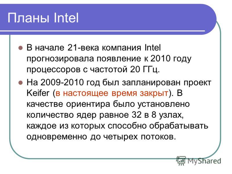 Планы Intel В начале 21-века компания Intel прогнозировала появление к 2010 году процессоров с частотой 20 ГГц. На 2009-2010 год был запланирован проект Keifer (в настоящее время закрыт). В качестве ориентира было установлено количество ядер равное 3