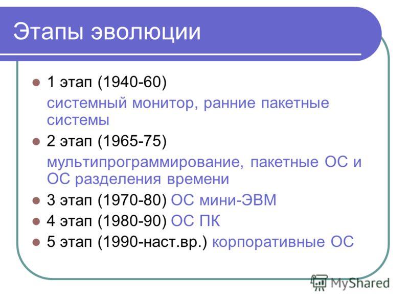 Этапы эволюции 1 этап (1940-60) системный монитор, ранние пакетные системы 2 этап (1965-75) мультипрограммирование, пакетные ОС и ОС разделения времени 3 этап (1970-80) ОС мини-ЭВМ 4 этап (1980-90) ОС ПК 5 этап (1990-наст.вр.) корпоративные ОС