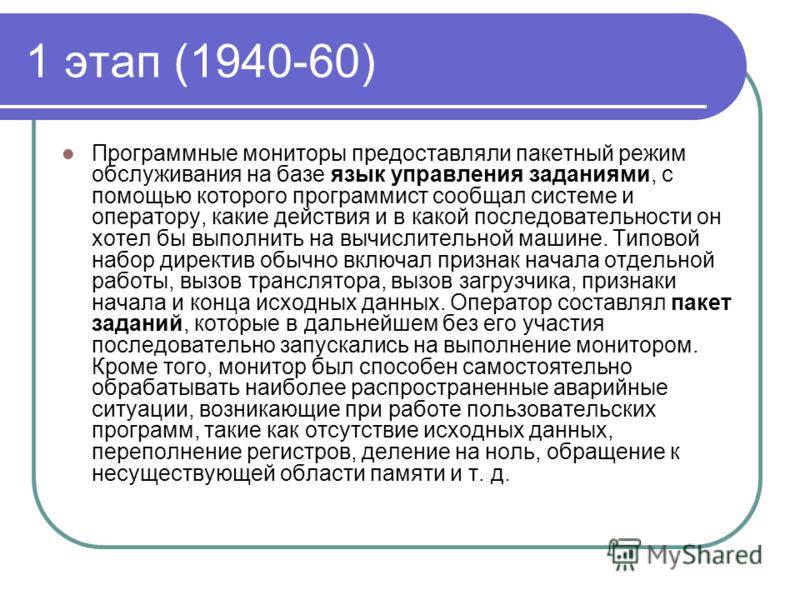 1 этап (1940-60) Программные мониторы предоставляли пакетный режим обслуживания на базе язык управления заданиями, с помощью которого программист сообщал системе и оператору, какие действия и в какой последовательности он хотел бы выполнить на вычисл