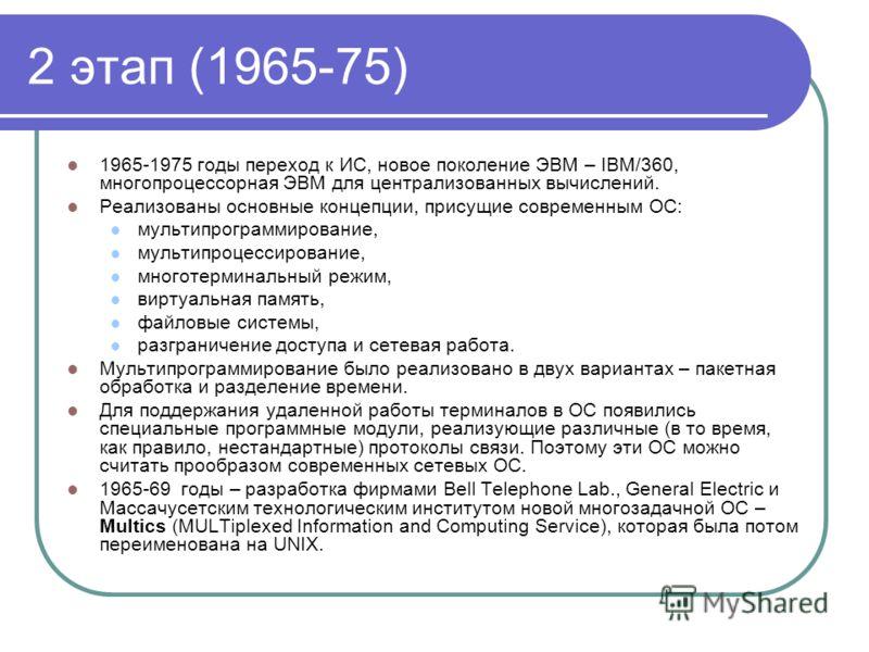 2 этап (1965-75) 1965-1975 годы переход к ИС, новое поколение ЭВМ – IBM/360, многопроцессорная ЭВМ для централизованных вычислений. Реализованы основные концепции, присущие современным ОС: мультипрограммирование, мультипроцессирование, многотерминаль