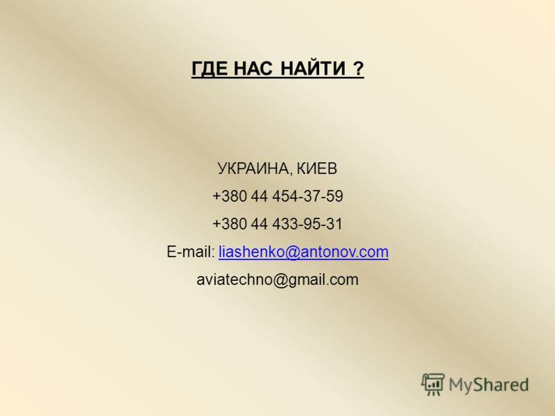 ГДЕ НАС НАЙТИ ? УКРАИНА, КИЕВ +380 44 454-37-59 +380 44 433-95-31 E-mail: liashenko@antonov.comliashenko@antonov.com aviatechno@gmail.com