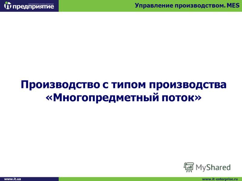 Производство с типом производства «Многопредметный поток» Управление производством. MES www.it-enterprise.ru