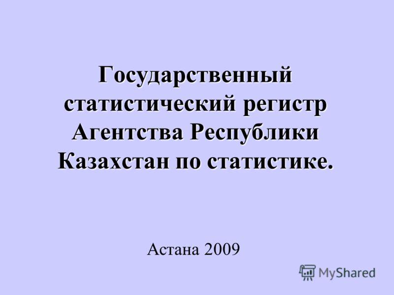 Государственный статистический регистр Агентства Республики Казахстан по статистике. Астана 2009