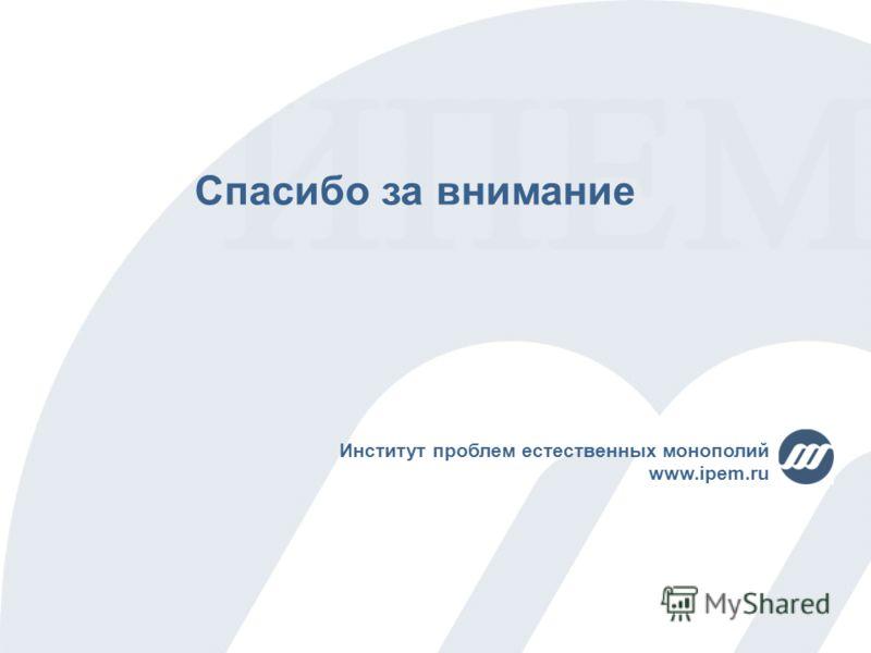 Спасибо за внимание Институт проблем естественных монополий www.ipem.ru