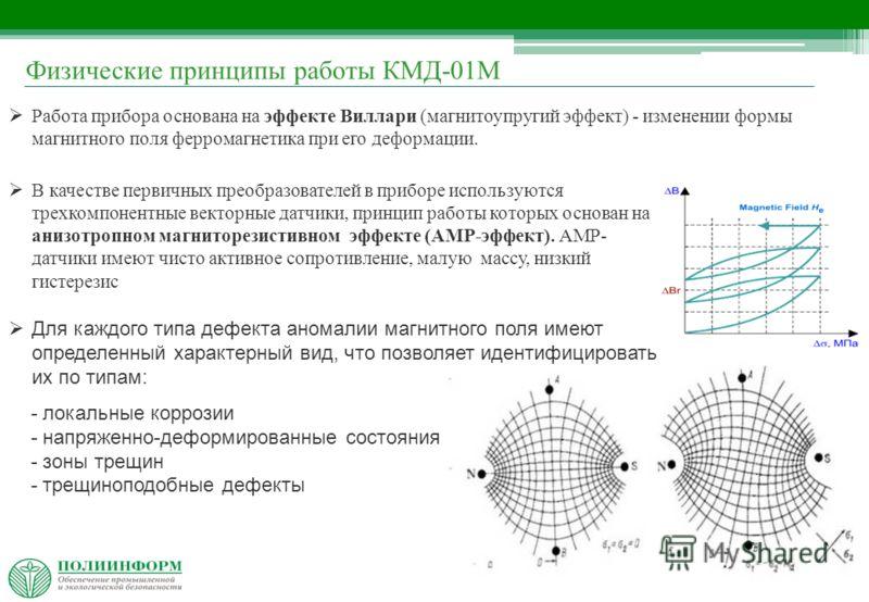 4 Физические принципы работы КМД-01М Работа прибора основана на эффекте Виллари (магнитоупругий эффект) - изменении формы магнитного поля ферромагнетика при его деформации. В качестве первичных преобразователей в приборе используются трехкомпонентные