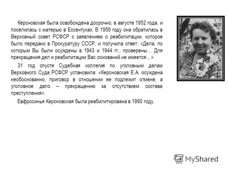 Керсновская была освобождена досрочно, в августе 1952 года, и поселилась с матерью в Ессентуках. В 1959 году она обратилась в Верховный совет РСФСР с заявлением о реабилитации, которое было передано в Прокуратуру СССР, и получила ответ: «Дела, по кот